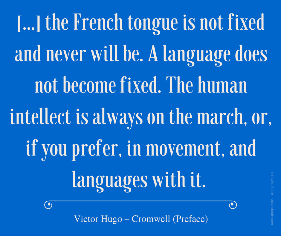 """ The French tongue is not fixed and never will be. A language does not become fixed..."" Quotation from Victor Hugo"