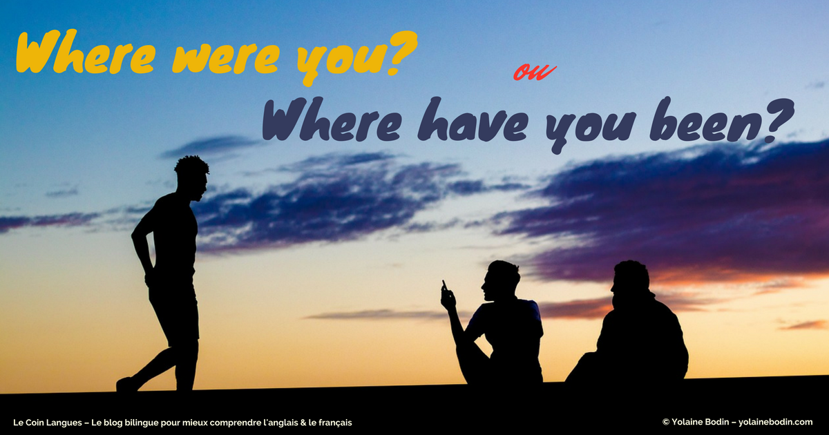 "Comprendre la différence entre ""where were you?"" et ""where have you been?"""